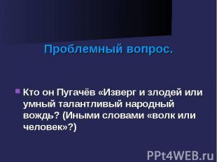 Проблемный вопрос. Кто он Пугачёв «Изверг и злодей или умный талантливый народны