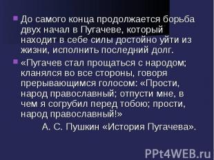 До самого конца продолжается борьба двух начал в Пугачеве, который находит в себ