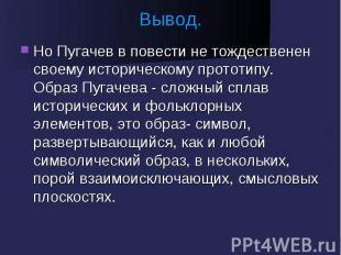 Вывод. Но Пугачев в повести не тождественен своему историческому прототипу. Обра