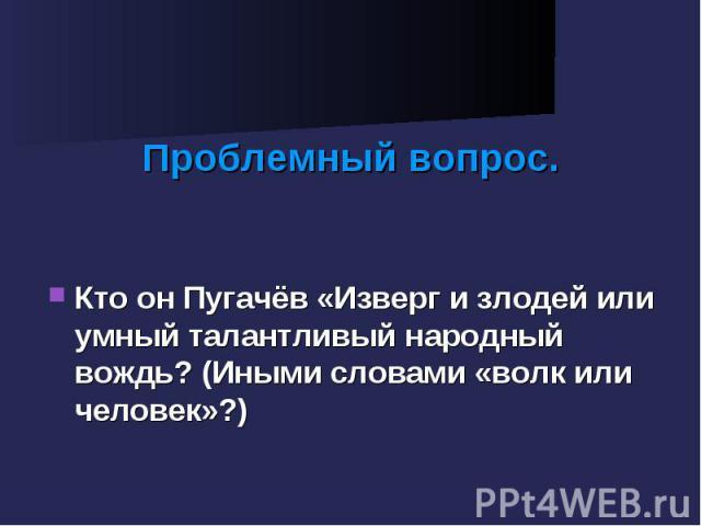 Проблемный вопрос. Кто он Пугачёв «Изверг и злодей или умный талантливый народный вождь? (Иными словами «волк или человек»?)