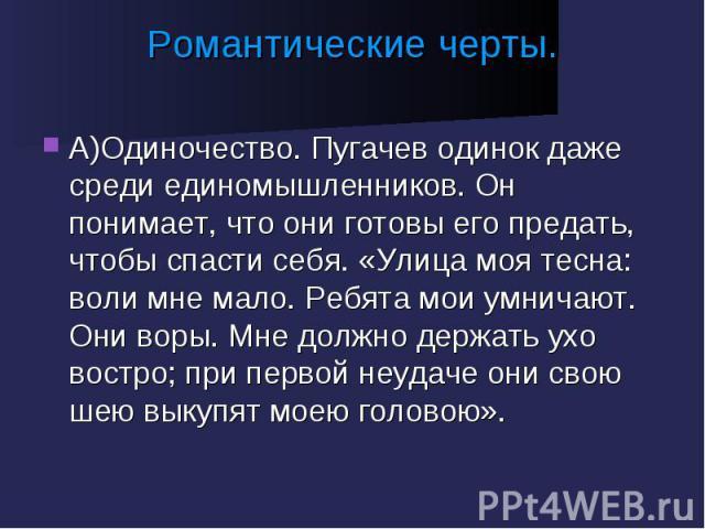 Романтические черты. А)Одиночество. Пугачев одинок даже среди единомышленников. Он понимает, что они готовы его предать, чтобы спасти себя. «Улица моя тесна: воли мне мало. Ребята мои умничают. Они воры. Мне должно держать ухо востро; при первой неу…