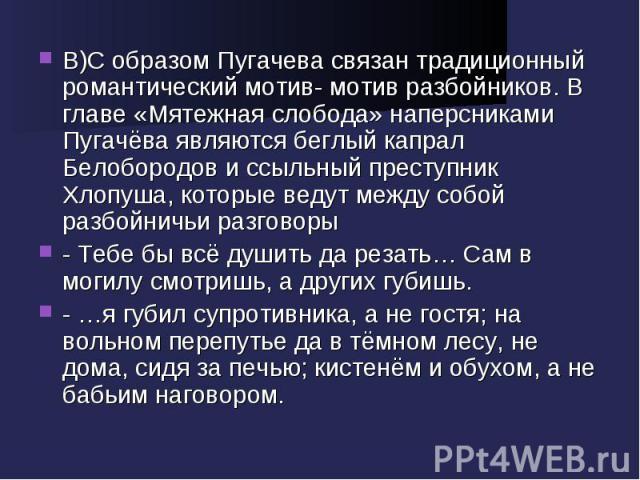 В)С образом Пугачева связан традиционный романтический мотив- мотив разбойников. В главе «Мятежная слобода» наперсниками Пугачёва являются беглый капрал Белобородов и ссыльный преступник Хлопуша, которые ведут между собой разбойничьи разговоры- Тебе…