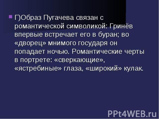 Г)Образ Пугачева связан с романтической символикой: Гринёв впервые встречает его в буран; во «дворец» мнимого государя он попадает ночью. Романтические черты в портрете: «сверкающие», «ястребиные» глаза, «широкий» кулак.