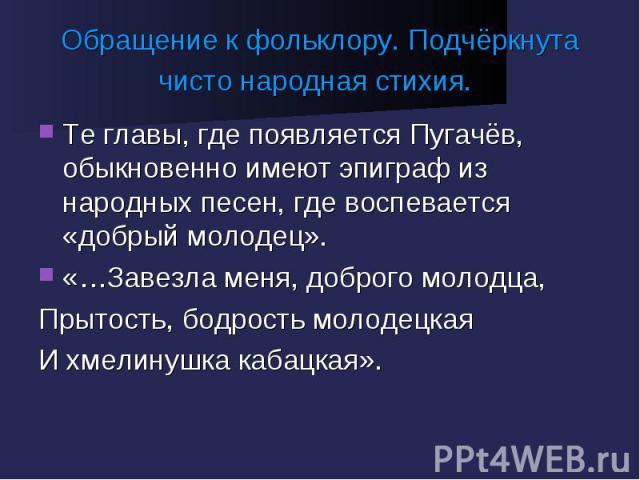 Обращение к фольклору. Подчёркнута чисто народная стихия. Те главы, где появляется Пугачёв, обыкновенно имеют эпиграф из народных песен, где воспевается «добрый молодец».«…Завезла меня, доброго молодца,Прытость, бодрость молодецкаяИ хмелинушка кабацкая».