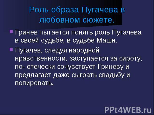Роль образа Пугачева в любовном сюжете. Гринев пытается понять роль Пугачева в своей судьбе, в судьбе Маши.Пугачев, следуя народной нравственности, заступается за сироту, по- отечески сочувствует Гриневу и предлагает даже сыграть свадьбу и попировать.