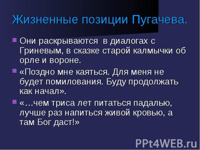 Жизненные позиции Пугачева. Они раскрываются в диалогах с Гриневым, в сказке старой калмычки об орле и вороне.«Поздно мне каяться. Для меня не будет помилования. Буду продолжать как начал».«…чем триса лет питаться падалью, лучше раз напиться живой к…