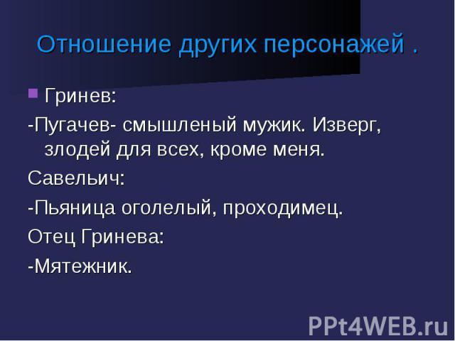 Отношение других персонажей . Гринев:-Пугачев- смышленый мужик. Изверг, злодей для всех, кроме меня.Савельич:-Пьяница оголелый, проходимец.Отец Гринева:-Мятежник.