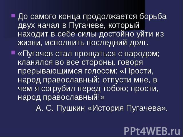 До самого конца продолжается борьба двух начал в Пугачеве, который находит в себе силы достойно уйти из жизни, исполнить последний долг.«Пугачев стал прощаться с народом; кланялся во все стороны, говоря прерывающимся голосом: «Прости, народ правосла…