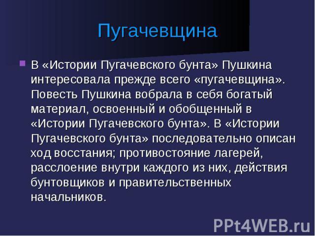 Пугачевщина В «Истории Пугачевского бунта» Пушкина интересовала прежде всего «пугачевщина». Повесть Пушкина вобрала в себя богатый материал, освоенный и обобщенный в «Истории Пугачевского бунта». В «Истории Пугачевского бунта» последовательно описан…