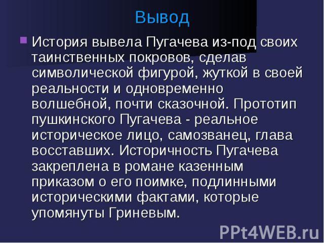 Вывод История вывела Пугачева из-под своих таинственных покровов, сделав символической фигурой, жуткой в своей реальности и одновременно волшебной, почти сказочной. Прототип пушкинского Пугачева - реальное историческое лицо, самозванец, глава восста…