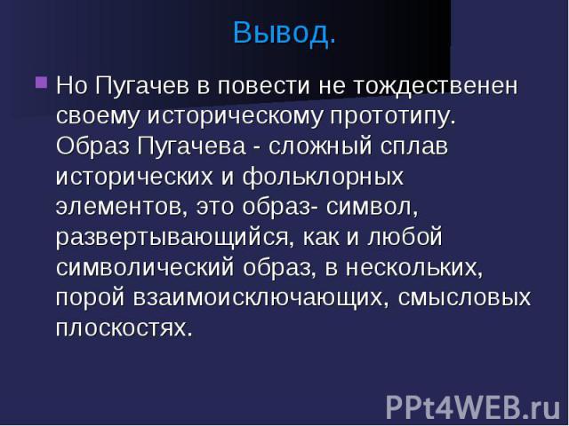 Вывод. Но Пугачев в повести не тождественен своему историческому прототипу. Образ Пугачева - сложный сплав исторических и фольклорных элементов, это образ- символ, развертывающийся, как и любой символический образ, в нескольких, порой взаимоисключаю…