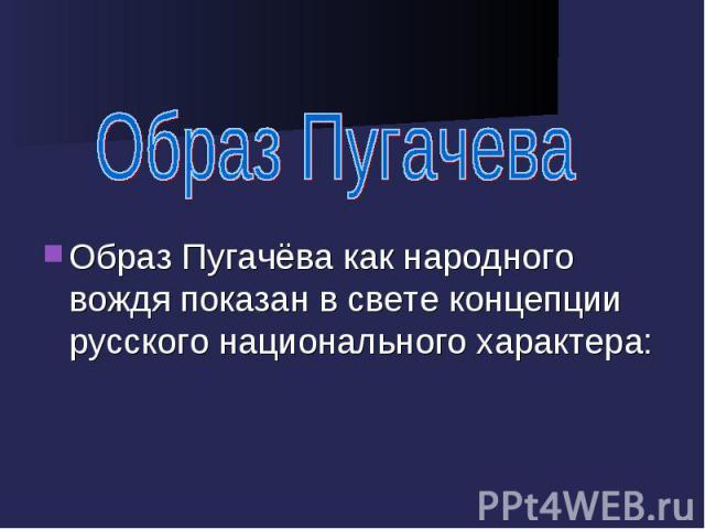 Образ Пугачева Образ Пугачёва как народного вождя показан в свете концепции русского национального характера: