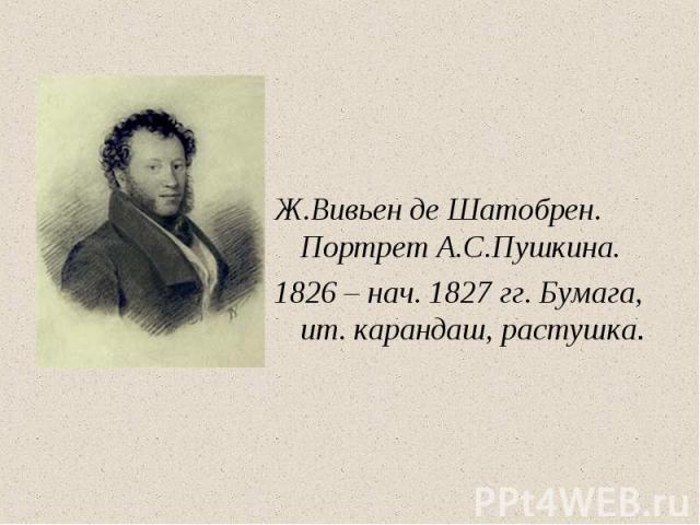 Ж.Вивьен де Шатобрен. Портрет А.С.Пушкина.1826 – нач. 1827 гг. Бумага, ит. карандаш, растушка.