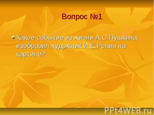 Вопрос №1 Какое событие из жизни А.С.Пушкина изобразил художник И.Е.Репин на кар