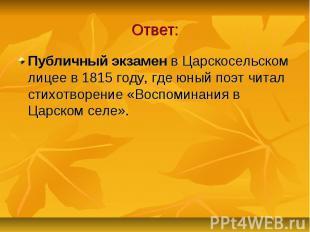 Ответ: Публичный экзамен в Царскосельском лицее в 1815 году, где юный поэт читал