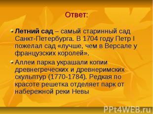 Ответ: Летний сад – самый старинный сад Санкт-Петербурга. В 1704 году Петр I пож