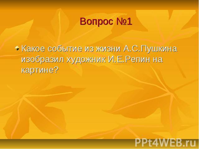 Вопрос №1 Какое событие из жизни А.С.Пушкина изобразил художник И.Е.Репин на картине?