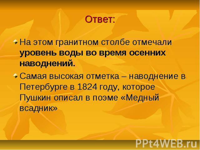 Ответ: На этом гранитном столбе отмечали уровень воды во время осенних наводнений. Самая высокая отметка – наводнение в Петербурге в 1824 году, которое Пушкин описал в поэме «Медный всадник»