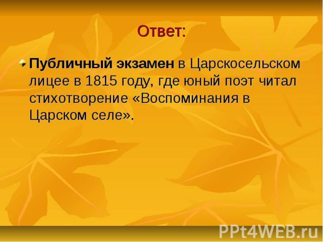Ответ: Публичный экзамен в Царскосельском лицее в 1815 году, где юный поэт читал стихотворение «Воспоминания в Царском селе».