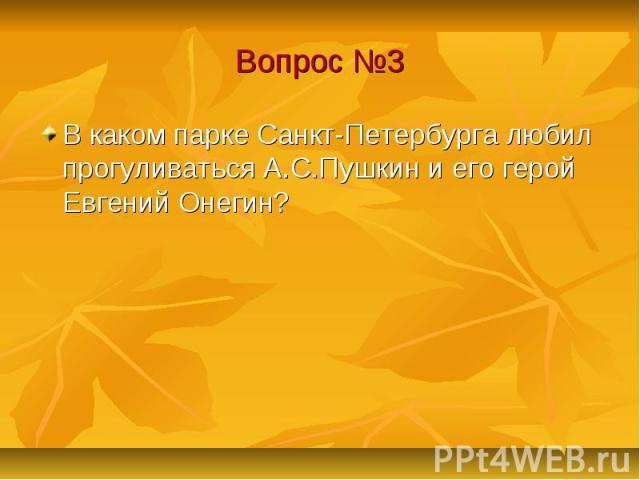 Вопрос №3 В каком парке Санкт-Петербурга любил прогуливаться А.С.Пушкин и его герой Евгений Онегин?