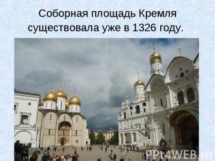 Соборная площадь Кремля существовала уже в 1326 году.
