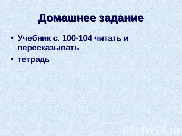 Домашнее задание Учебник с. 100-104 читать и пересказыватьтетрадь