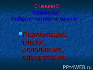 """Станция 5""""Ненашево"""" Найдите """"четвёртое лишнее"""". Подлежащее, глагол, дополнение,"""