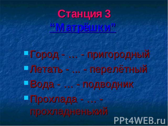 """Станция 3""""Матрёшки"""" Город - … - пригородныйЛетать - ... - перелётный Вода - … - подводникПрохлада - … - прохладненький"""