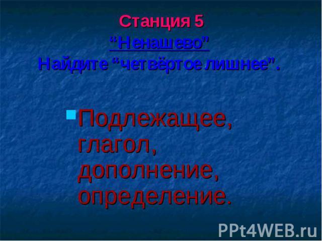"""Станция 5""""Ненашево"""" Найдите """"четвёртое лишнее"""". Подлежащее, глагол, дополнение, определение."""