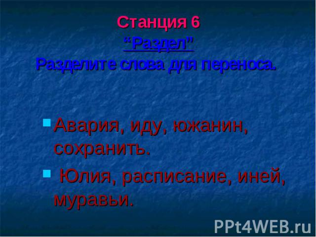 """Станция 6 """"Раздел"""" Разделите слова для переноса. Авария, иду, южанин, сохранить. Юлия, расписание, иней, муравьи."""