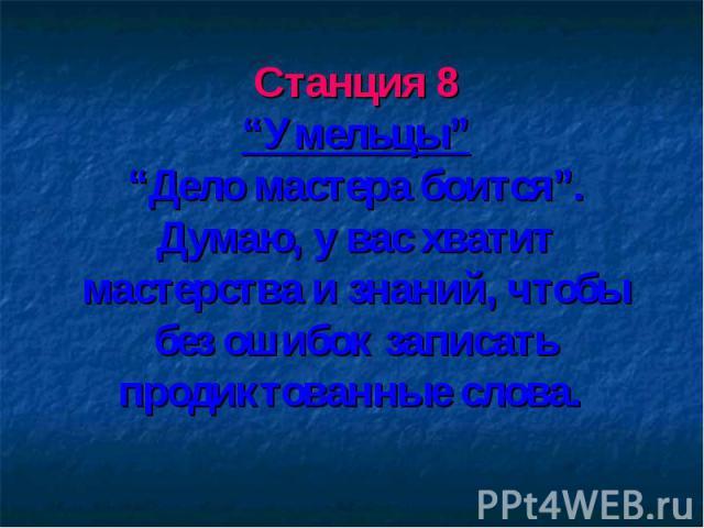 """Станция 8 """"Умельцы"""" """"Дело мастера боится"""". Думаю, у вас хватит мастерства и знаний, чтобы без ошибок записать продиктованные слова."""