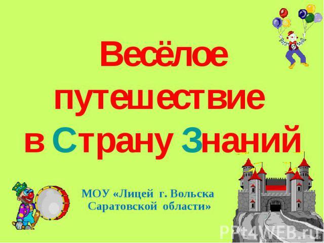 Весёлое путешествие в Страну Знаний МОУ «Лицей г. Вольска Саратовской области»