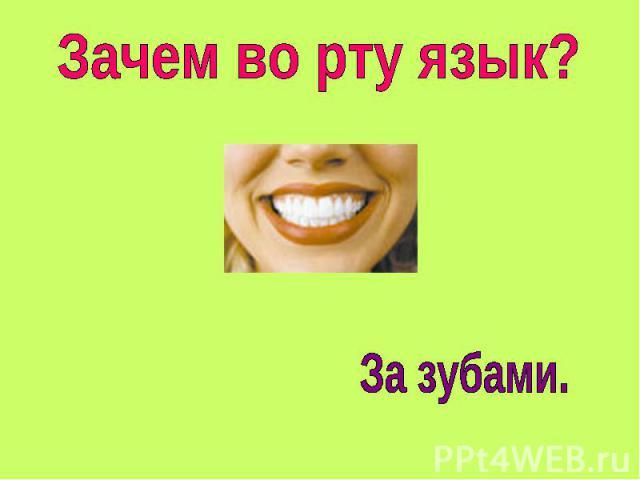 Зачем во рту язык? За зубами.