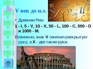 V век до н.э. Древнем Рим 1 - I, 5 - V, 10 - X, 50 - L, 100 - C, 500 - D и 1000