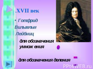 .XVII век Готфрид Вильгельм Лейбниц для обозначения умножения для обозначения де