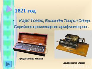 1821 год Карл Томас, Вильгодт Теофил Однер. Серийное производство арифмометров .