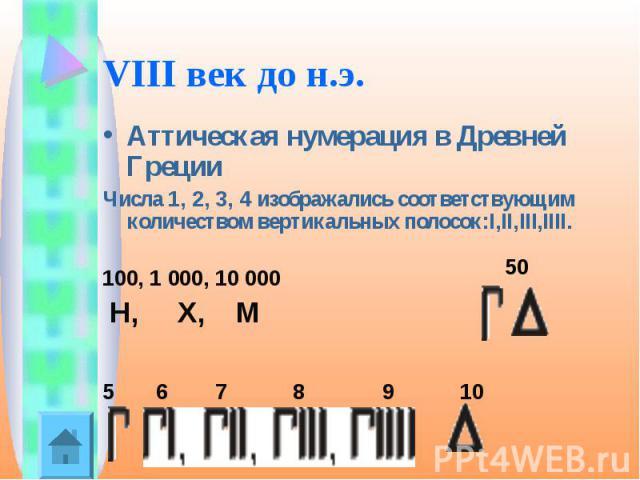 VIII век до н.э. Аттическая нумерация в Древней Греции Числа 1, 2, 3, 4 изображались соответствующим количеством вертикальных полосок:I,II,III,IIII.100, 1000, 10000 5 6 7 8 9 10