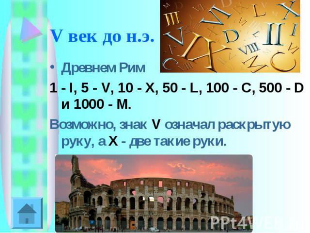 V век до н.э. Древнем Рим 1 - I, 5 - V, 10 - X, 50 - L, 100 - C, 500 - D и 1000 - M. Возможно, знак V означал раскрытую руку, а X - две такие руки.