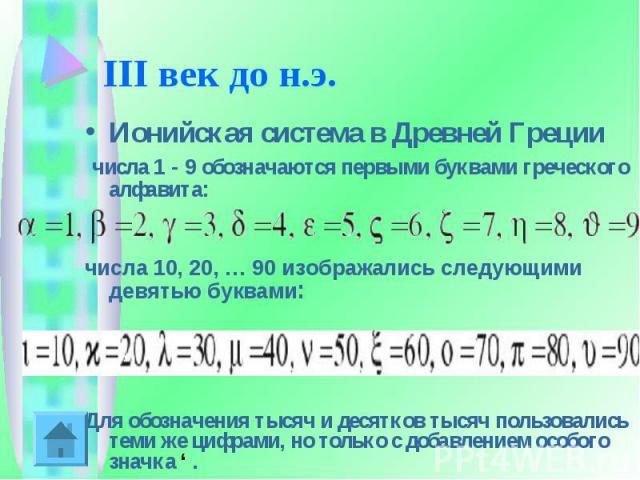 III век до н.э. Ионийская система в Древней Греции числа 1-9 обозначаются первыми буквами греческого алфавита:числа 10, 20, … 90 изображались следующими девятью буквами: Для обозначения тысяч и десятков тысяч пользовались теми же цифрами, но тольк…