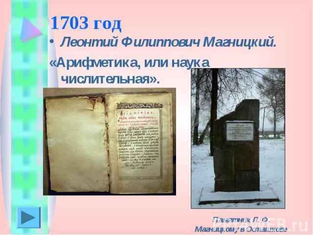 1703 год Леонтий Филиппович Магницкий.«Арифметика, или наука числительная». Памятник Л. Ф. Магницкому в Осташкове