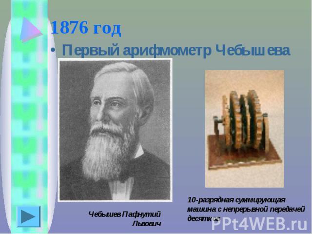 1876 год Первый арифмометр Чебышева Чебышев Пафнутий Львович10-разрядная суммирующая машина с непрерывной передачей десятков