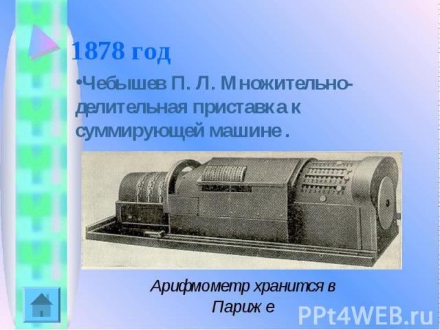 1878 год Чебышев П. Л. Множительно-делительная приставка к суммирующей машине .Арифмометр хранится в Париже