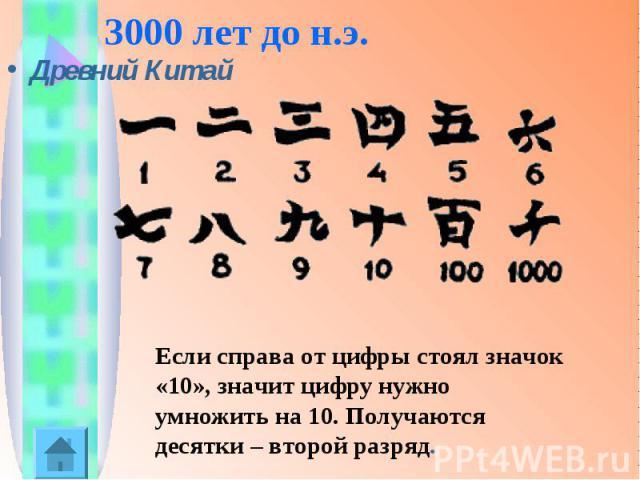 3000 лет до н.э.Древний Китай Если справа от цифры стоял значок «10», значит цифру нужно умножить на 10. Получаются десятки – второй разряд.