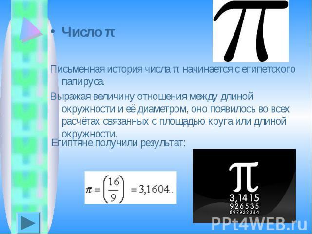Число πПисьменная история числа π начинается с египетского папируса. Выражая величину отношения между длиной окружности и её диаметром, оно появилось во всех расчётах связанных с площадью круга или длиной окружности.