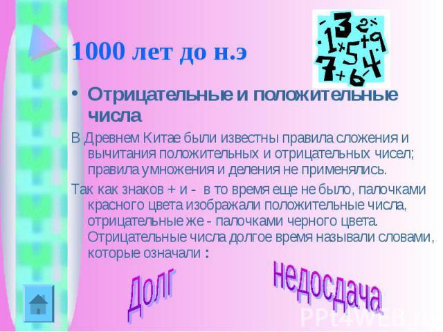 1000 лет до н.э Отрицательные и положительные числаВ Древнем Китае были известны правила сложения и вычитания положительных и отрицательных чисел; правила умножения и деления не применялись.Так как знаков + и - в то время еще не было, палочками кра…