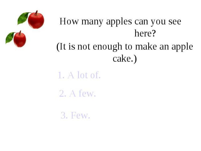 How many apples can you see here?(It is not enough to make an apple cake.)