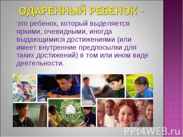 Одаренный ребенок – это ребенок, который выделяется яркими, очевидными, иногда выдающимися достижениями (или имеет внутренние предпосылки для таких достижений) в том или ином виде деятельности.