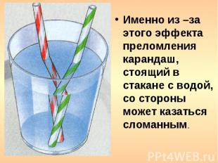 Именно из –за этого эффекта преломления карандаш, стоящий в стакане с водой, со