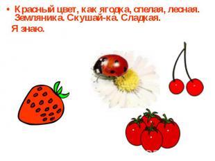 Красный цвет, как ягодка, спелая, лесная.Земляника. Скушай-ка. Сладкая. Я знаю.
