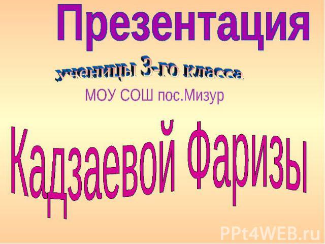 Презентация ученицы 3-го классаМОУ СОШ пос.МизурКадзаевой Фаризы